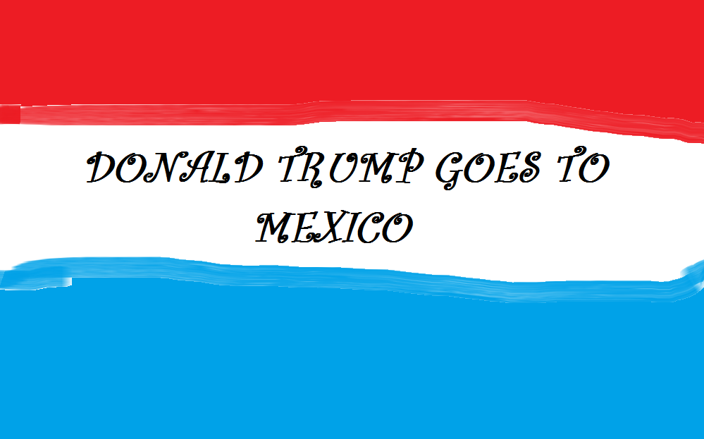 DONALD TRUMP GOES TO MEXICO