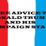 FREE ADVICE TO DONALD TRUMP AND CAMPAIGN STAFF