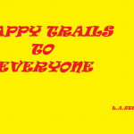 HAPPY TRAILS TO EVERYONE