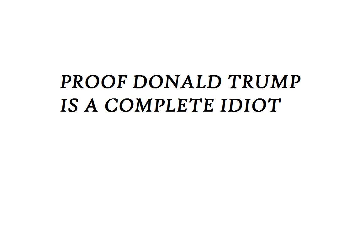 PROOF D TRUMP IS A COMPLETE IDIOT