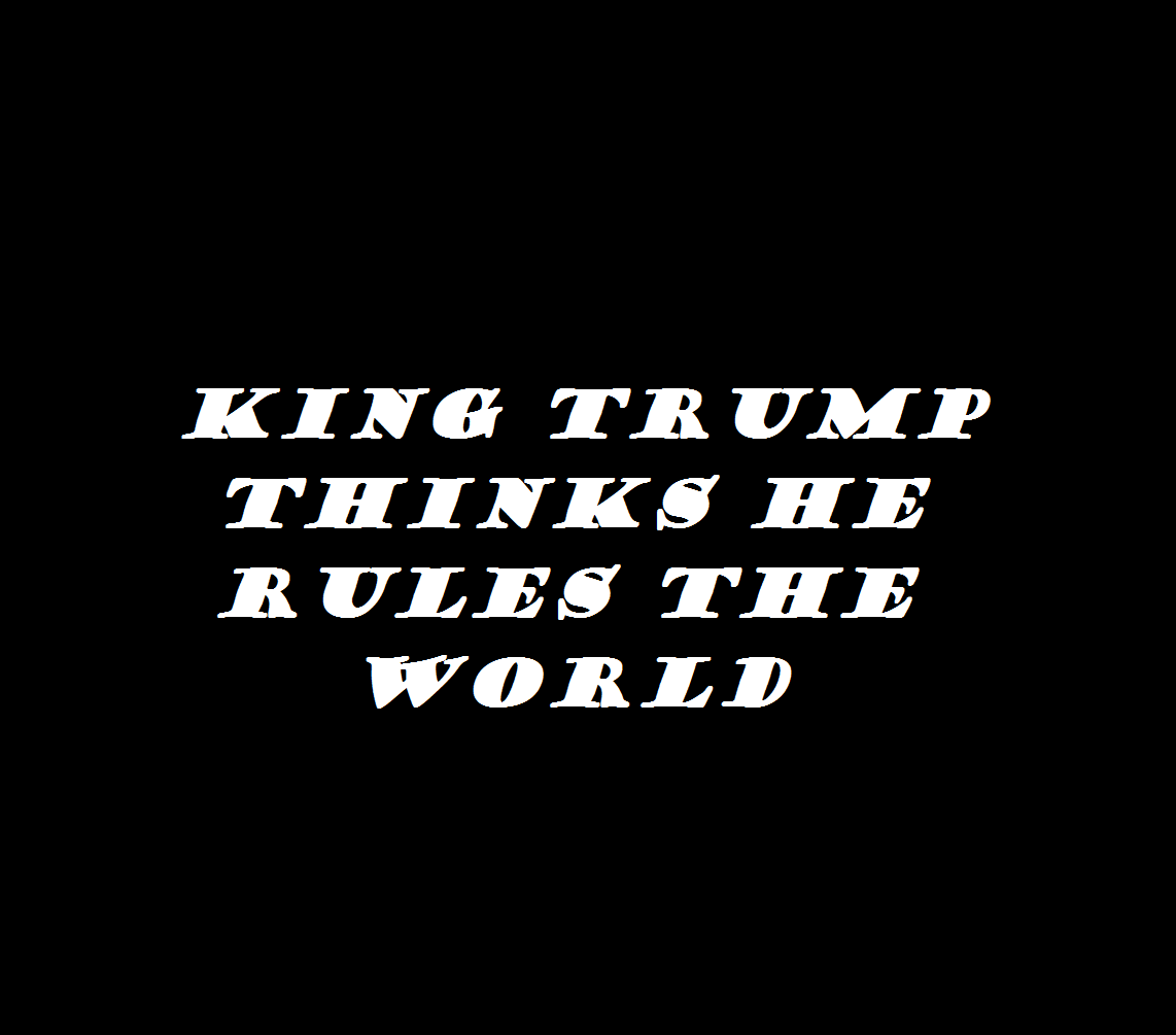 king trump thinks he rules the world 2018