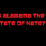 IS ALABAMA THE STATE OF HATE