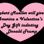 Robert Mueller's Valentine gift to America 2018