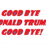 GOOD BYE DONALD TRUMP GOOD BYE 2018