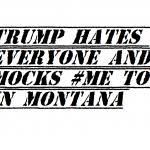 trump hates everyone and mocks me too in montana 2018